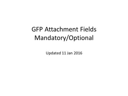 GFP Attachment Fields Mandatory/Optional Updated 11 Jan 2016.
