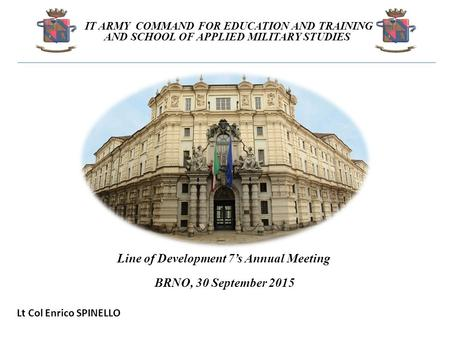 Line of Development 7's Annual Meeting BRNO, 30 September 2015 IT ARMY COMMAND FOR EDUCATION AND TRAINING AND SCHOOL OF APPLIED MILITARY STUDIES Lt Col.