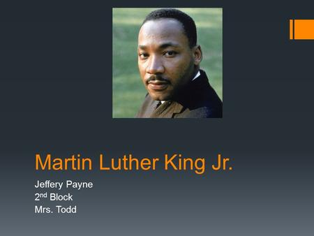 Martin Luther King Jr. Jeffery Payne 2 nd Block Mrs. Todd.