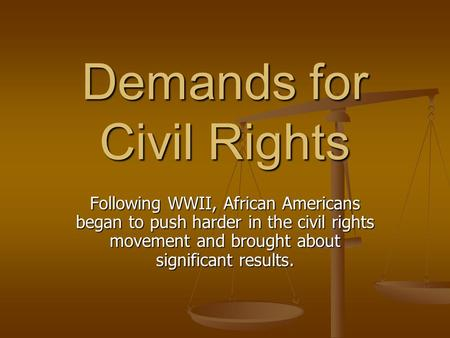 Demands for <strong>Civil</strong> Rights Following WWII, African Americans began to push harder in the <strong>civil</strong> rights <strong>movement</strong> and brought about significant results.