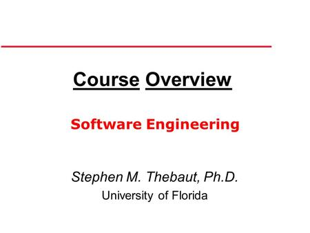 Course Overview Stephen M. Thebaut, Ph.D. University of Florida Software Engineering.