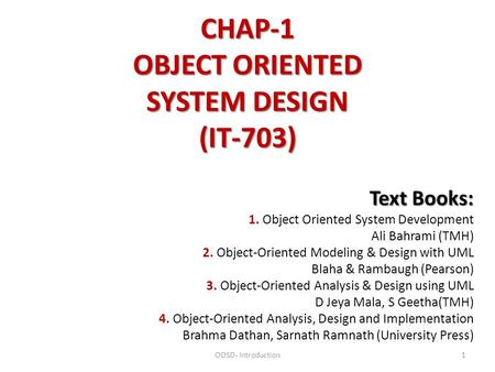 CHAP-1 OBJECT ORIENTED SYSTEM DESIGN (IT-703) Text Books: Text Books: 1. Object Oriented System Development Ali Bahrami (TMH) 2. Object-Oriented Modeling.