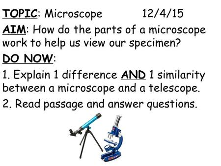 TOPIC: Microscope 12/4/15 AIM: How do the parts of a microscope work to help us view our specimen? DO NOW: 1. Explain 1 difference AND 1 similarity between.