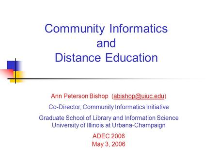 Community Informatics and Distance Education Ann Peterson Bishop Co-Director, Community Informatics Initiative Graduate.