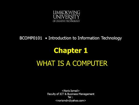 Chapter 1 WHAT IS A COMPUTER Faculty of ICT & Business Management Tel : BCOMP0101 Introduction to Information Technology.