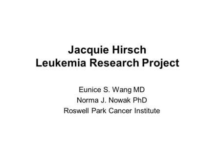 Jacquie Hirsch Leukemia Research Project Eunice S. Wang MD Norma J. Nowak PhD Roswell Park Cancer Institute.