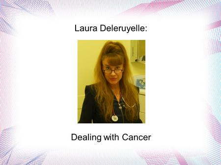 Laura Deleruyelle: Dealing with Cancer. Laura Deleruyelle is a nurse who holds an advanced degree. She is an avid supporter of cancer research and works.