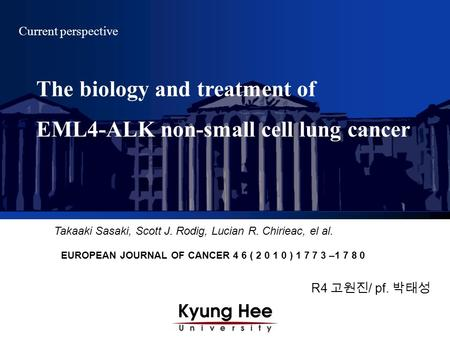 R4 고원진 / pf. 박태성 Current perspective Takaaki Sasaki, Scott J. Rodig, Lucian R. Chirieac, el al. EUROPEAN JOURNAL OF CANCER 4 6 ( 2 0 1 0 ) 1 7 7 3 –1 7.