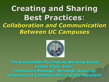 1 Creating and Sharing Best Practices: Collaboration and Communication Between UC Campuses The Sustainable Purchasing Working Group Lesley Clark, Chair.