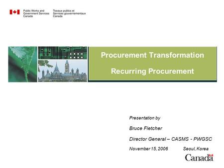 Procurement Transformation Recurring Procurement Presentation by Bruce Fletcher Director General – CASMS - PWGSC November 15, 2006 Seoul, Korea.