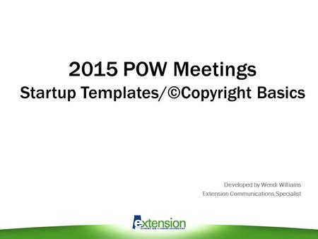 2015 POW Meetings Startup Templates/©Copyright Basics Developed by Wendi Williams Extension Communications Specialist.