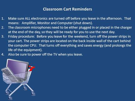 Classroom Cart Reminders 1.Make sure ALL electronics are turned off before you leave in the afternoon. That means: Amplifier, Monitor and Computer (shut.