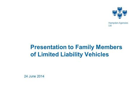 Presentation to Family Members of Limited Liability Vehicles 24 June 2014 Hampden Agencies Ltd.