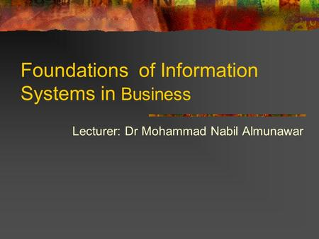 Lecturer: Dr Mohammad Nabil Almunawar Foundations of Information Systems in Business.