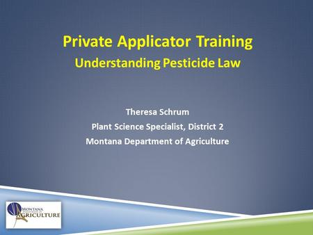 Private Applicator Training Understanding Pesticide Law Theresa Schrum Plant Science Specialist, District 2 Montana Department of Agriculture.