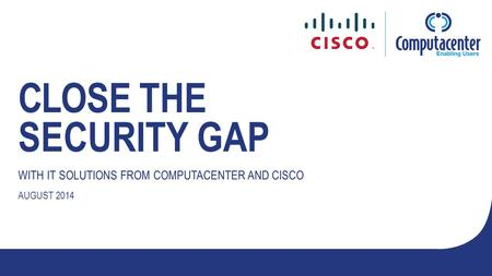 CLOSE THE SECURITY GAP WITH IT SOLUTIONS FROM COMPUTACENTER AND CISCO AUGUST 2014.