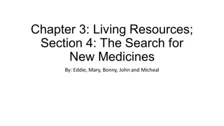 Chapter 3: Living Resources; Section 4: The Search for New Medicines By: Eddie, Mary, Bonny, John and Micheal.