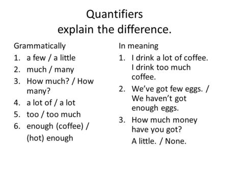 Quantifiers explain the difference. Grammatically 1.a few / a little 2.much / many 3.How much? / How many? 4.a lot of / a lot 5.too / too much 6.enough.