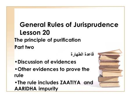 General Rules of Jurisprudence Lesson 20 The principle of purification Part two قاعدة الطهارة Discussion of evidences Other evidences to prove the rule.