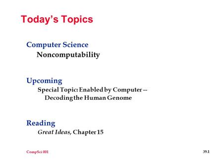 CompSci 001 39.1 Today's Topics Computer Science Noncomputability Upcoming Special Topic: Enabled by Computer -- Decoding the Human Genome Reading Great.