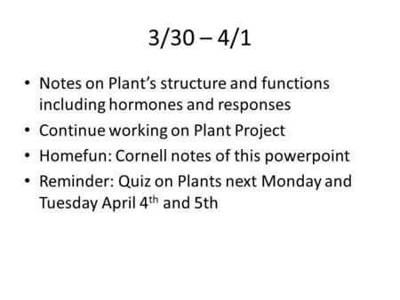 3/30 – 4/1 Notes on Plant's structure and functions including hormones and responses Continue working on Plant Project Homefun: Cornell notes of this powerpoint.