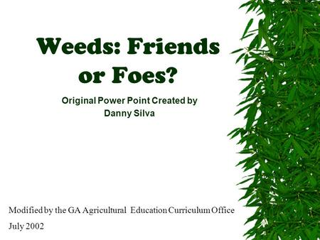 Weeds: Friends or Foes? Original Power Point Created by Danny Silva Modified by the GA Agricultural Education Curriculum Office July 2002.