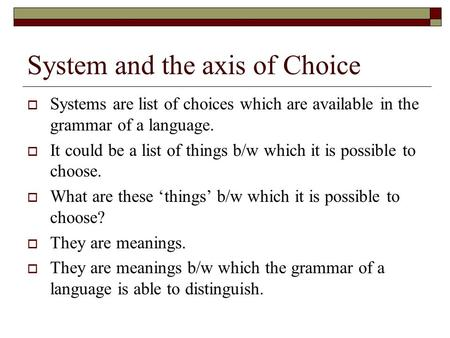 System and the axis of Choice  Systems are list of choices which are available in the grammar of a language.  It could be a list of things b/w which.