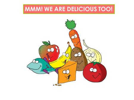 MMM! WE ARE DELICIOUS TOO!. ABOUT FOOD What is your favorite food ever? Which food you hate to eat? What do you prefer to order in a restaurant: a salad,