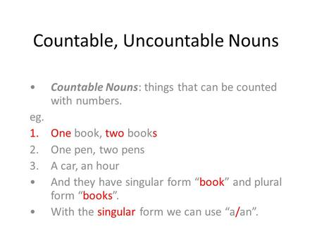 Countable, Uncountable Nouns Countable Nouns: things that can be counted with numbers. eg. 1.One book, two books 2.One pen, two pens 3.A car, an hour And.