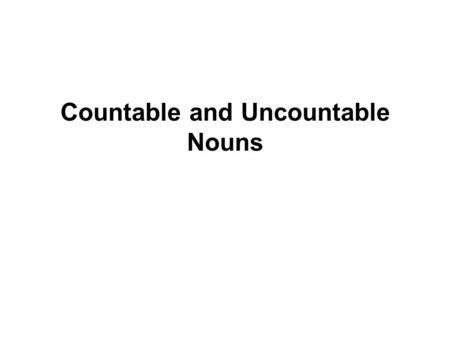 Countable and Uncountable Nouns. English nouns are often described as countable or uncountable. In this lesson we are going to look at: –Countable.