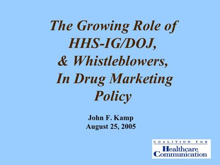 The Growing Role of HHS-IG/DOJ, & Whistleblowers, In Drug Marketing Policy John F. Kamp August 25, 2005.