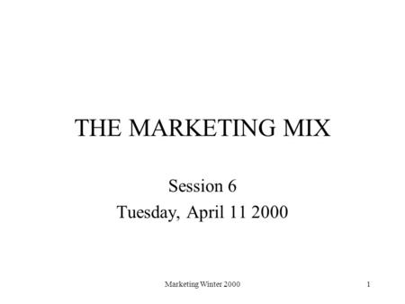 Marketing Winter 20001 THE MARKETING MIX Session 6 Tuesday, April 11 2000.