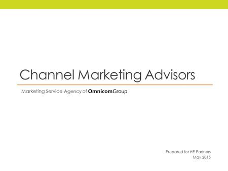 Channel Marketing Advisors Marketing Service Agency of Prepared for HP Partners May 2015.