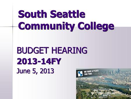 South Seattle Community College BUDGET HEARING 2013-14FY June 5, 2013.