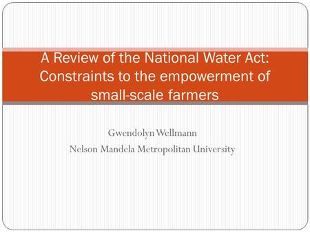 Gwendolyn Wellmann Nelson Mandela Metropolitan University A Review of the National Water Act: Constraints to the empowerment of small-scale farmers.