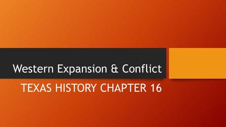 Western Expansion & Conflict TEXAS HISTORY CHAPTER 16.