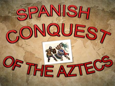 SPANISH CONQUEST OF THE AZTECS