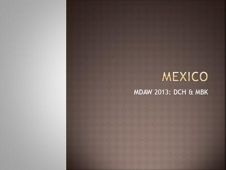 MDAW 2013: DCH & MBK.  Population: 117+m  Land Area: 761K+ square miles  GDP: $1.8T / $1.2T  Capitol: Mexico City.