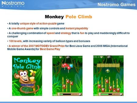 Nostromo Games Monkey Pole Climb A totally unique style of action-puzzle game A one-thumb game with simple controls and instant playability A challenging.