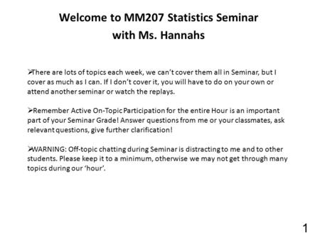 Welcome to MM207 Statistics Seminar with Ms. Hannahs 1  There are lots of topics each week, we can't cover them all in Seminar, but I cover as much as.