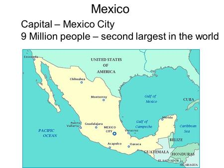 Mexico Capital – Mexico City 9 Million people – second largest in the world.