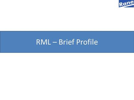 RML – Brief Profile. 2 A Brief History of RANE Group - Rane was founded as a distributor of automobiles & parts by Shri T.R. Ganapathy Iyer 1929 - Diversified.