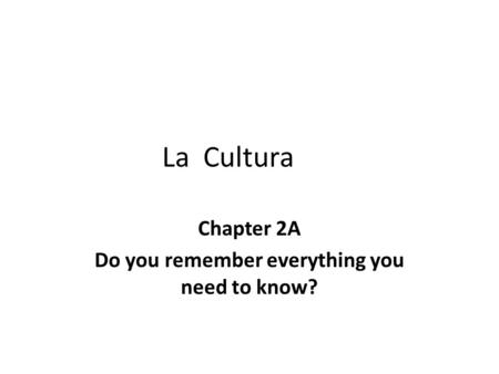 La Cultura Chapter 2A Do you remember everything you need to know?
