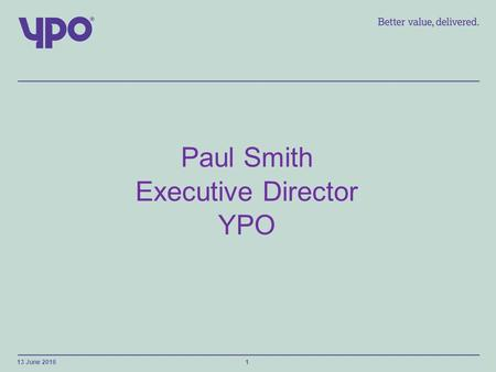 Paul Smith Executive Director YPO 13 June 20161. About YPO Established in 1974 Owned by 13 Local Authorities in North of England Wholesale and Framework.