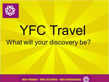 YFC Travel What will your discovery be?. What is YFC Travel? YFC Travel is a unique chance to travel the world and experience another way of life by living.