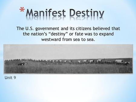 "Unit 9 The U.S. government and its citizens believed that the nation's ""destiny"" or fate was to expand westward from sea to sea."