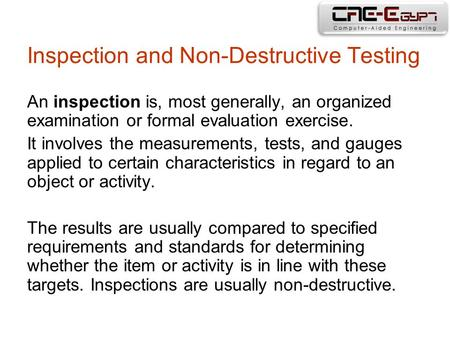 Inspection and Non-Destructive Testing An inspection is, most generally, an organized examination or formal evaluation exercise. It involves the measurements,