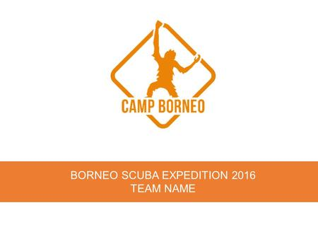 BORNEO SCUBA EXPEDITION 2016 TEAM NAME. Congratulations ! You're here because you have already done something awesome. In fact, in many ways, you've done.