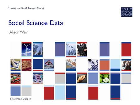 Social Science Data Alison Weir. ESRC – who are we? ▶ We are the UK's largest organisation for funding research on economic and social issues. ▶ We support.
