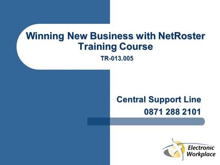 Winning New Business with NetRoster Training Course TR-013.005 Central Support Line 0871 288 2101.